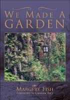 We Made a Garden ebook by Margery Fish