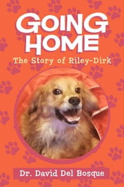 Going Home - The Story of Riley-Dirk ebook by Dr. David Del Bosque,Neva Del Bosque
