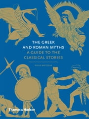 The Greek and Roman Myths: A Guide to the Classical Stories ebook by Philip Matyszak