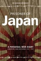 Prisoner of Japan - A Personal War Diary - Singapore, Siam & Burma 1941-1945 ebook by Sir Harold Atcherly, Chris Newton