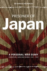 Prisoner of Japan - A Personal War Diary - Singapore, Siam & Burma 1941-1945 ebook by Sir Harold Atcherly,Chris Newton