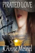 Pirated Love - Pirated, #1 ebook by K'Anne Meinel