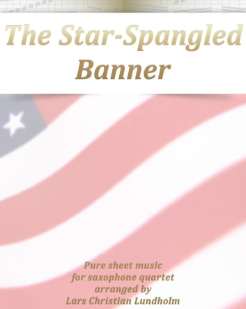 The Star-Spangled Banner Pure sheet music for saxophone quartet arranged by Lars Christian Lundholm ebook by Pure Sheet Music