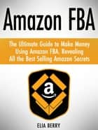 Amazon Fba: The Ultimate Guide to Make Money Using Amazon Fba. Revealing All the Best Selling Amazon Secrets ebook by Elia Berry