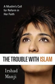 The Trouble with Islam - A Muslim's Call for Reform in Her Faith ebook by Irshad Manji