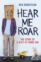 Hear Me Roar: The Story of a Stay-at-Home Dad ebook by Ben Robertson