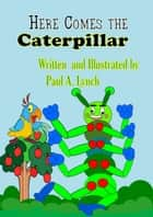 Here Comes the Caterpillar - Here Comes the Caterpillar ebook by paul lynch