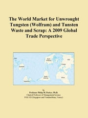 The World Market for Unwrought Tungsten (Wolfram) and Tunsten Waste and Scrap: A 2009 Global Trade Perspective ebook by ICON Group International, Inc.