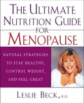 The Ultimate Nutrition Guide for Menopause: Natural Strategies to Stay Healthy, Control Weight, and Feel Great ebook by Beck, Leslie