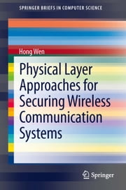Physical Layer Approaches for Securing Wireless Communication Systems ebook by Hong Wen