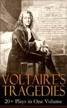VOLTAIRE'S TRAGEDIES: 20+ Plays in One Volume - Merope, Caesar, Olympia, The Orphan of China, Brutus, Amelia, Oedipus, Mariamne, Socrates, Zaire, Orestes, Alzire, Catilina, Pandora, The Scotch Woman, Nanine, The Prude, The Tatler and more ebook by Voltaire, William F. Fleming