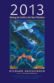 2013 - Raising the Earth to the Next Vibration ebook by Richard Grossinger,Daniel Pinchbeck