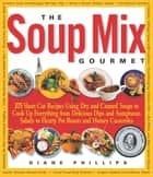 Soup Mix Gourmet - 375 Short-Cut Recipes Using Dry and Canned Soups to Cook Up Everything from Delicious Dips and Sumpt ebook by Diane Phillips