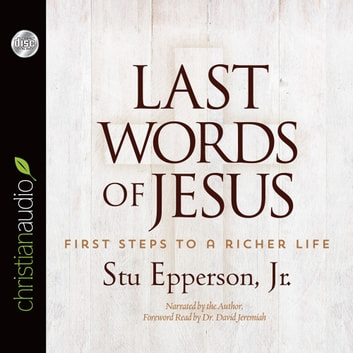 Last Words of Jesus - First Steps to a Richer Life audiobook by Stu Epperson