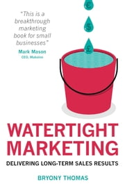 Watertight Marketing: Delivering Long-Term Sales Results ebook by Bryony Thomas