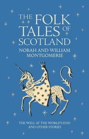 Folk Tales of Scotland - The Well at the World's End and Other Stories ebook by William Montgomerie,Norah Montgomerie