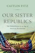 Our Sister Republics: The United States in an Age of American Revolutions ebook by Caitlin Fitz