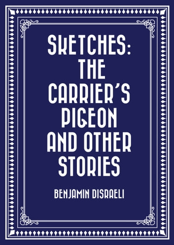 Sketches: The Carrier's Pigeon and Other Stories ebook by Benjamin Disraeli