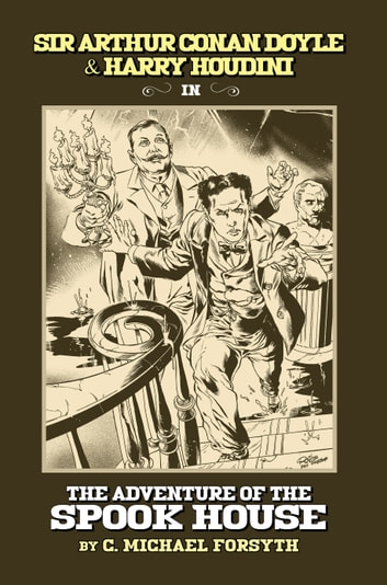 Sir Arthur Conan Doyle & Harry Houdini in The Adventure of The Spook House ebook by C. Michael Forsyth