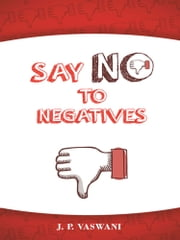 SAY NO TO NEGATIVES ebook by J.P. VASWANI