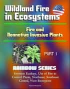 Wildland Fire in Ecosystems: Fire and Nonnative Invasive Plants (Rainbow Series) Part 1 - Invasion Ecology, Use of Fire to Control Plants, Northeast, Southeast, Central, West Bioregions ebook by Progressive Management