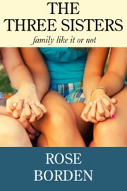 The Three Sisters: Family Like It Or Not ebook by Rose Borden