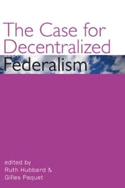 The Case for Decentralized Federalism ebook by Ruth Hubbard,Gilles Paquet
