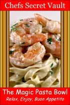 The Magic Pasta Bowl: Relax, Enjoy, Buon Appetito ebook by Chefs Secret Vault