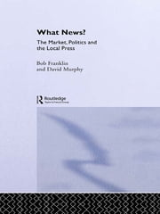 What News? - The Market, Politics and the Local Press ebook by Bob Franklin,David Murphy