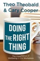 Doing the Right Thing - The Importance of Wellbeing in the Workplace ebook by T., C. Cooper, Theo Theobald