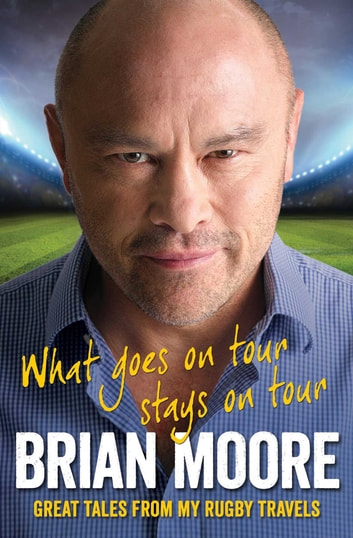 What Goes on Tour Stays on Tour - Great Tales from My Rugby Travels ebook by Brian Moore