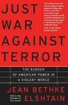 Just War Against Terror - The Burden Of American Power In A Violent World ebook by Jean Elshtain