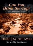 Can You Drink the Cup? ebook by Henri J. M. Nouwen, Ron Hansen