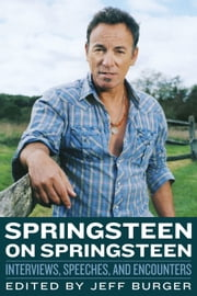 Springsteen on Springsteen - Interviews, Speeches, and Encounters ebook by Jeff Burger