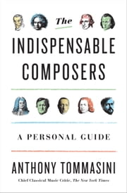 The Indispensable Composers - A Personal Guide ebook by Anthony Tommasini