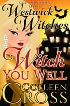 Witch You Well : A Westwick Witches Cozy Mystery ebook by Colleen Cross