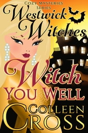 Witch You Well : A Westwick Witches Cozy Mystery - Bestseller Witch Cozy Mysteries ebook by Colleen Cross