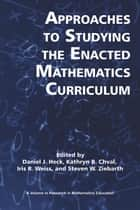 Approaches to Studying the Enacted Mathematics Curriculum ebook by Kathryn Chval,Dan Heck,Iris Weiss,Steven W. Ziebarth