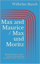 Max and Maurice / Max und Moritz - Bilingual Edition: English - German / Zweisprachige Ausgabe: Englisch - Deutsch ebook by Wilhelm Busch