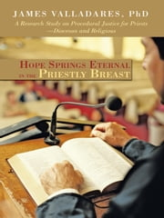 Hope Springs Eternal in the Priestly Breast: A Research Study on Procedural Justice for Priests-Diocesan and Religious ebook by Valladares PhD, James