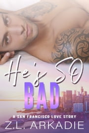 He's So Bad - A San Francisco Love Story ebook by Z.L. Arkadie