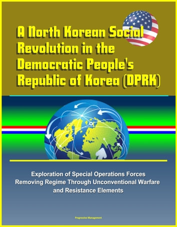 A North Korean Social Revolution in the Democratic People's Republic of Korea (DPRK) - Exploration of Special Operations Forces Removing Regime Through Unconventional Warfare and Resistance Elements ebook by Progressive Management