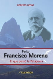 Perito Francisco Moreno EBOOK - El que pensò la Patagonia ebook by Roberto  Hosne