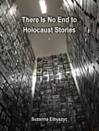 There Is No End to Holocaust Stories ebook by Suzanna Eibuszyc