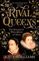 Rival Queens - The Betrayal of Mary, Queen of Scots ebook by Kate Williams