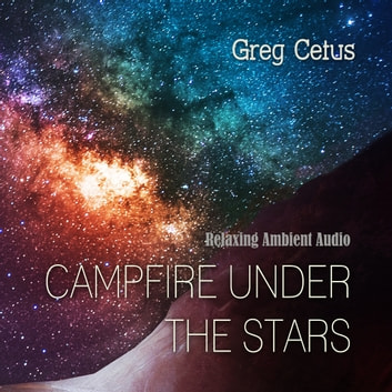 Campfire Under The Stars: Relaxing Ambient Audio audiobook by Greg Cetus