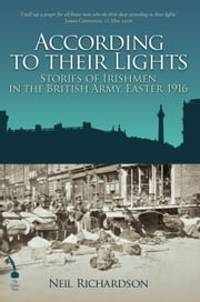 According To Their Lights: Irish Soldiers in the British Army during the Easter Rising, 1916 ebook by Neil Richardson