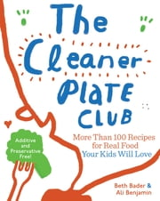 The Cleaner Plate Club - Raising Healthy Eaters One Meal at a Time ebook by Beth Bader,Ali Benjamin