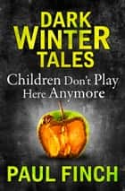 Children Don't Play Here Anymore (Dark Winter Tales) ebook by Paul Finch