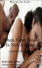 When Your House is Not a Home ebook by Rick Wallace Ph.D, Psy.D.
